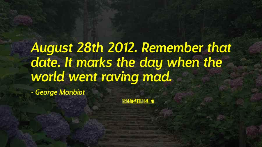 Raving Sayings By George Monbiot: August 28th 2012. Remember that date. It marks the day when the world went raving