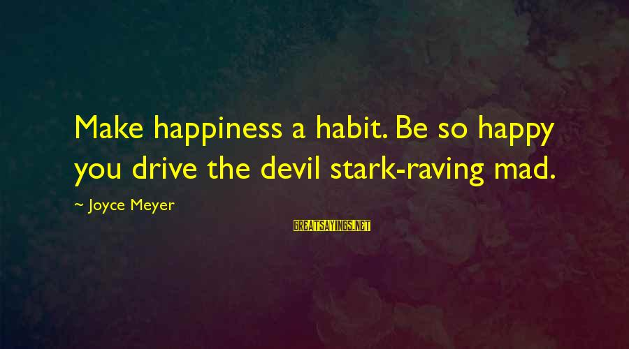 Raving Sayings By Joyce Meyer: Make happiness a habit. Be so happy you drive the devil stark-raving mad.