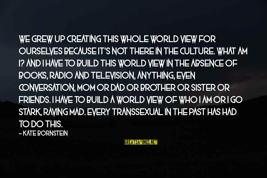 Raving Sayings By Kate Bornstein: We grew up creating this whole world view for ourselves because it's not there in