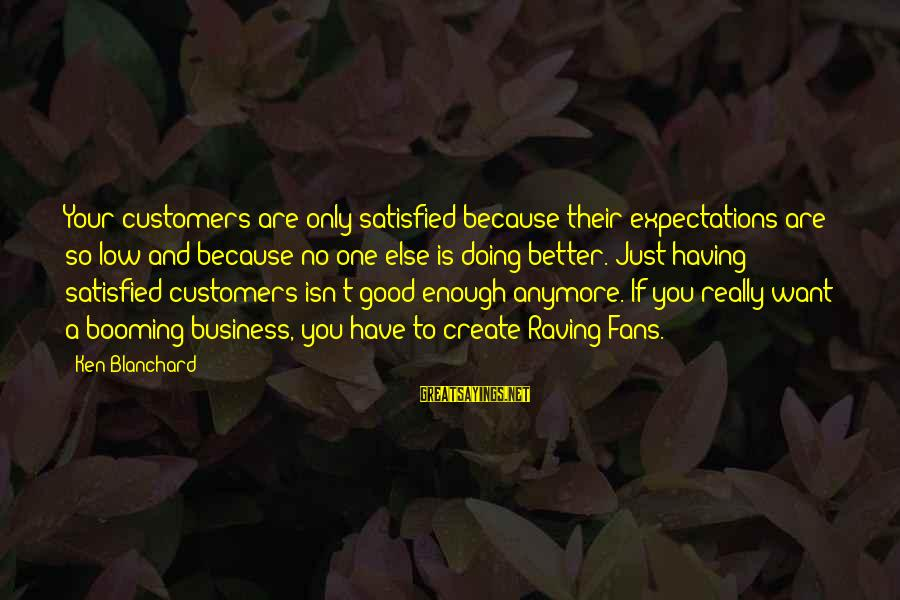 Raving Sayings By Ken Blanchard: Your customers are only satisfied because their expectations are so low and because no one
