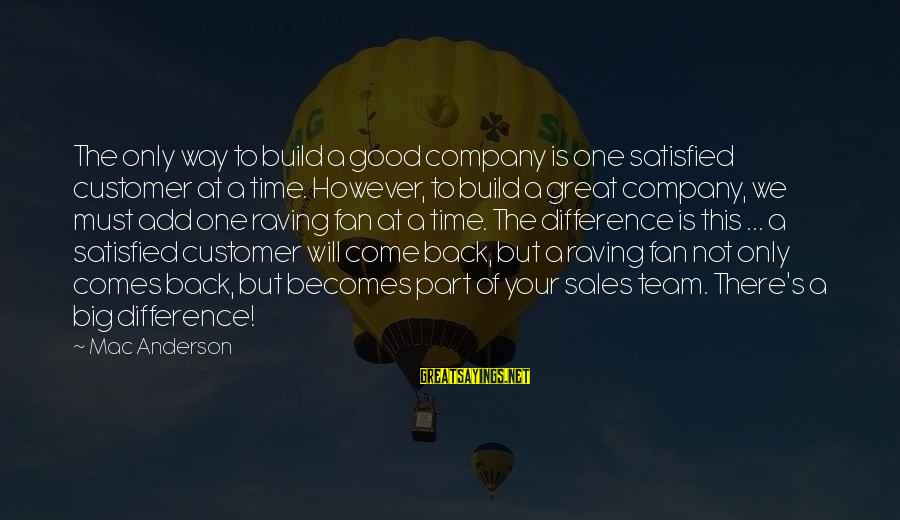 Raving Sayings By Mac Anderson: The only way to build a good company is one satisfied customer at a time.