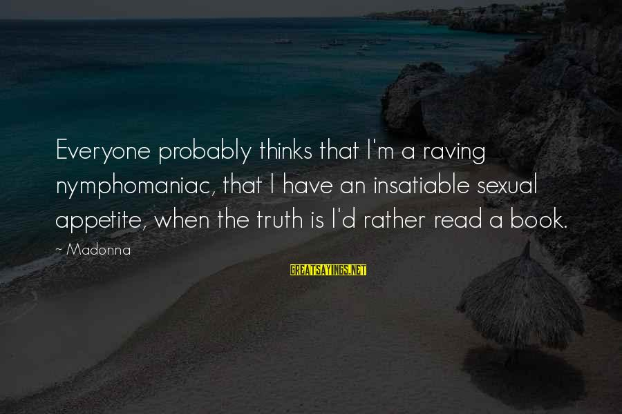 Raving Sayings By Madonna: Everyone probably thinks that I'm a raving nymphomaniac, that I have an insatiable sexual appetite,