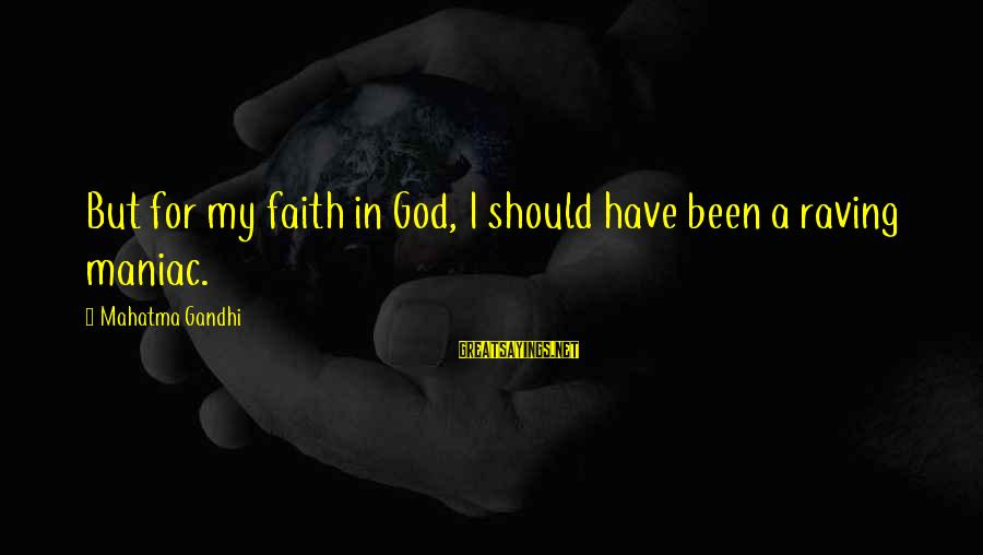 Raving Sayings By Mahatma Gandhi: But for my faith in God, I should have been a raving maniac.