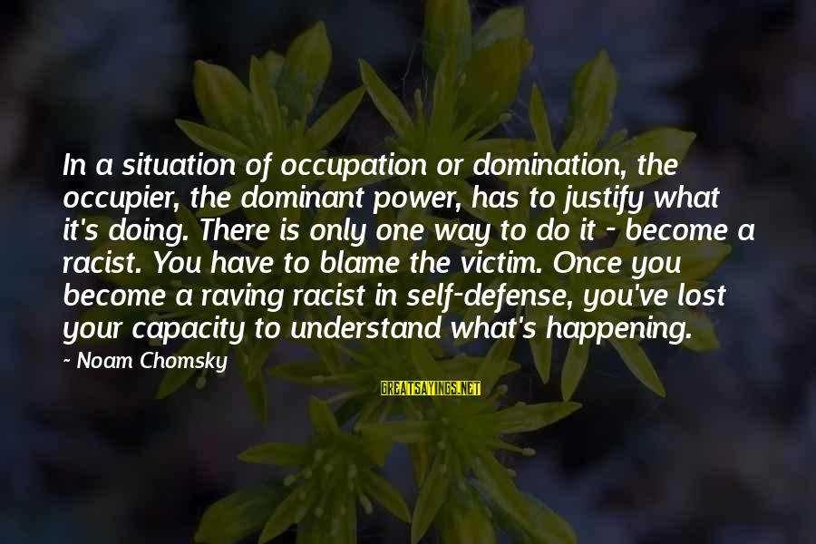 Raving Sayings By Noam Chomsky: In a situation of occupation or domination, the occupier, the dominant power, has to justify