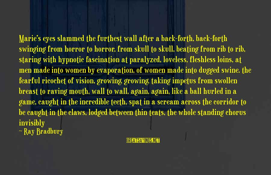 Raving Sayings By Ray Bradbury: Marie's eyes slammed the furthest wall after a back-forth, back-forth swinging from horror to horror,