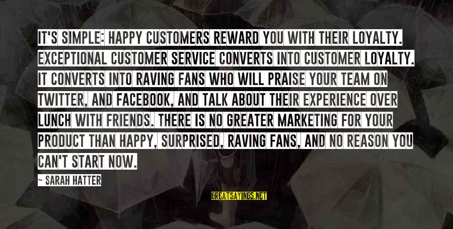 Raving Sayings By Sarah Hatter: It's simple: Happy customers reward you with their loyalty. Exceptional customer service converts into customer
