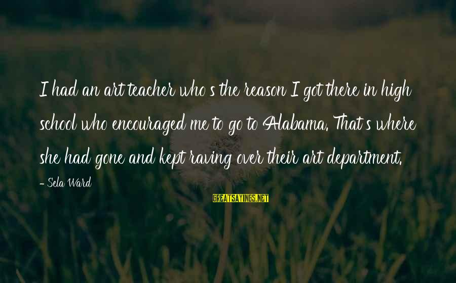 Raving Sayings By Sela Ward: I had an art teacher who's the reason I got there in high school who