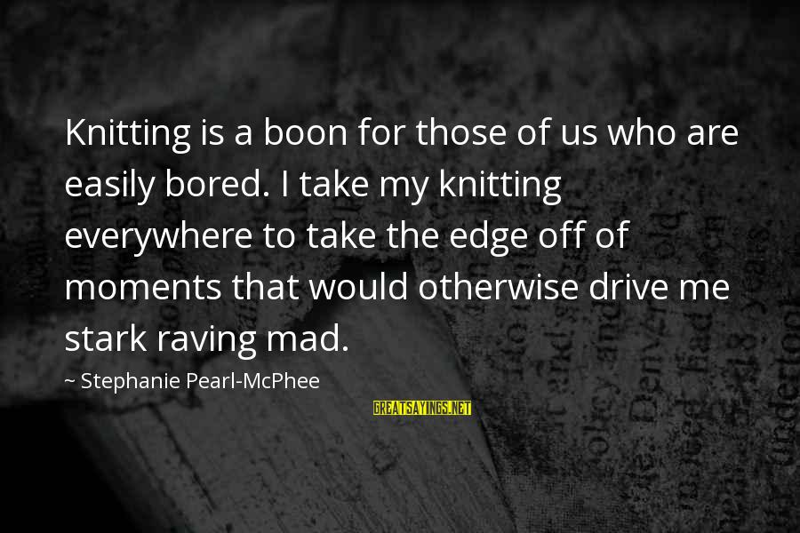 Raving Sayings By Stephanie Pearl-McPhee: Knitting is a boon for those of us who are easily bored. I take my