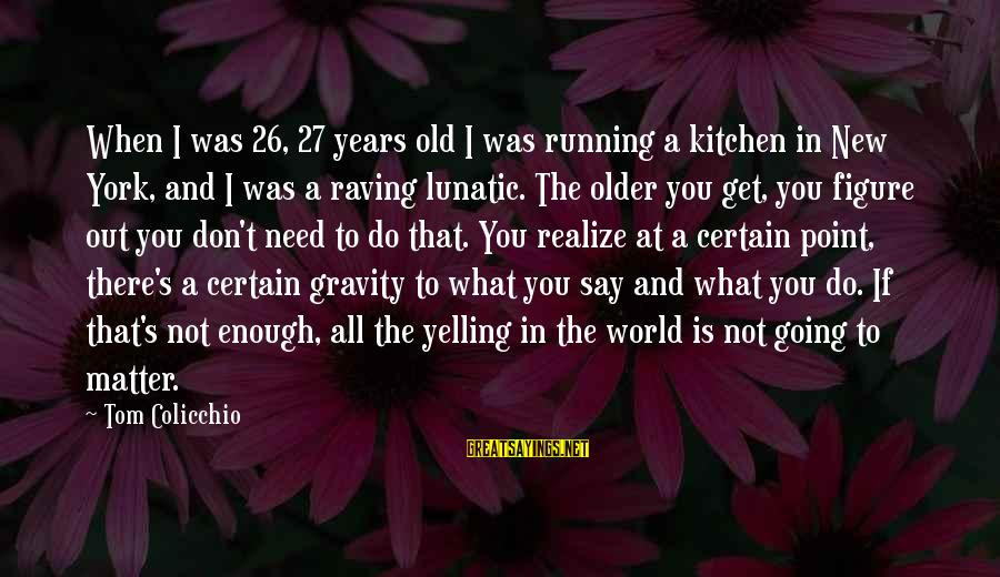 Raving Sayings By Tom Colicchio: When I was 26, 27 years old I was running a kitchen in New York,