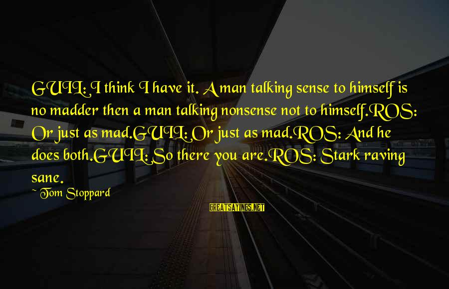 Raving Sayings By Tom Stoppard: GUIL: I think I have it. A man talking sense to himself is no madder
