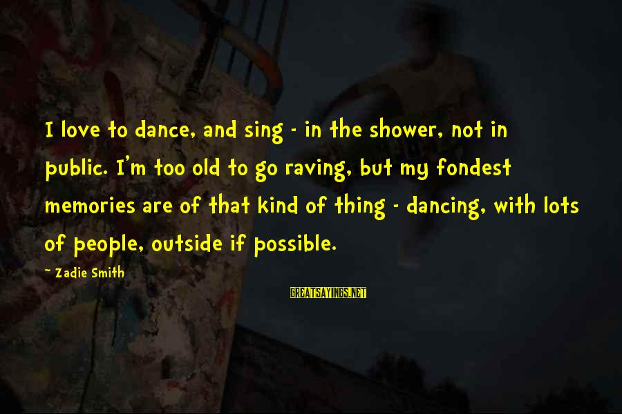 Raving Sayings By Zadie Smith: I love to dance, and sing - in the shower, not in public. I'm too
