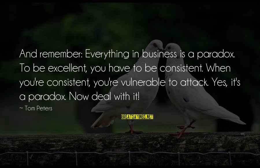 Rawandans Sayings By Tom Peters: And remember: Everything in business is a paradox. To be excellent, you have to be