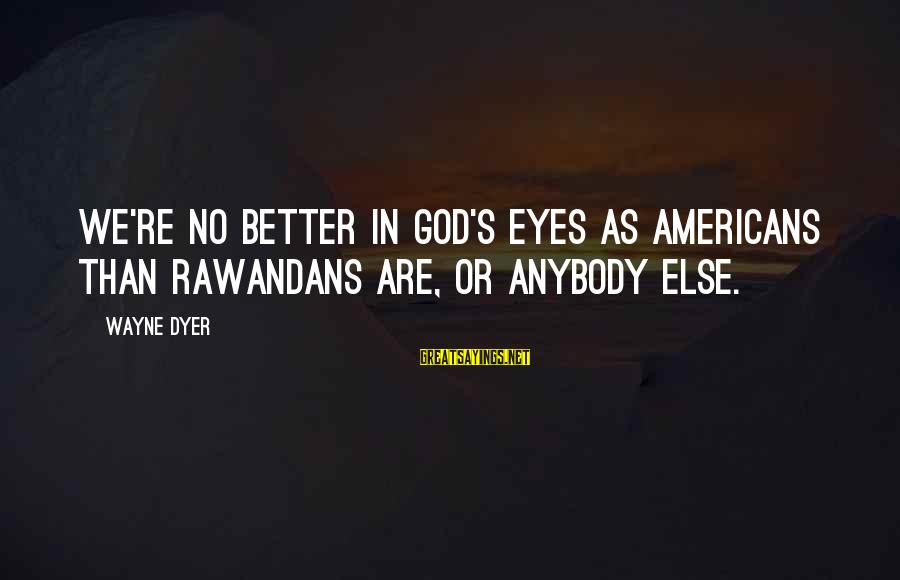 Rawandans Sayings By Wayne Dyer: We're no better in God's eyes as Americans than Rawandans are, or anybody else.
