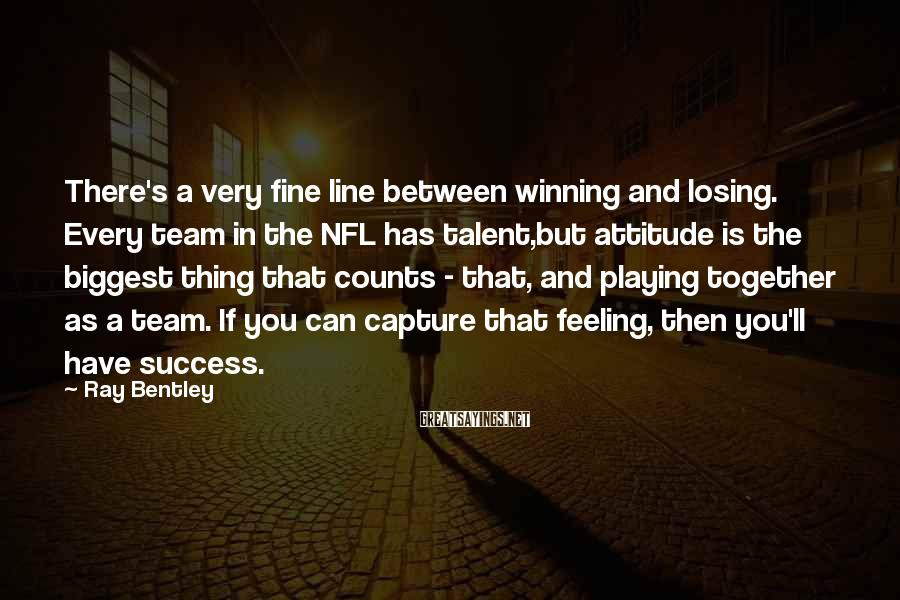 Ray Bentley Sayings: There's a very fine line between winning and losing. Every team in the NFL has