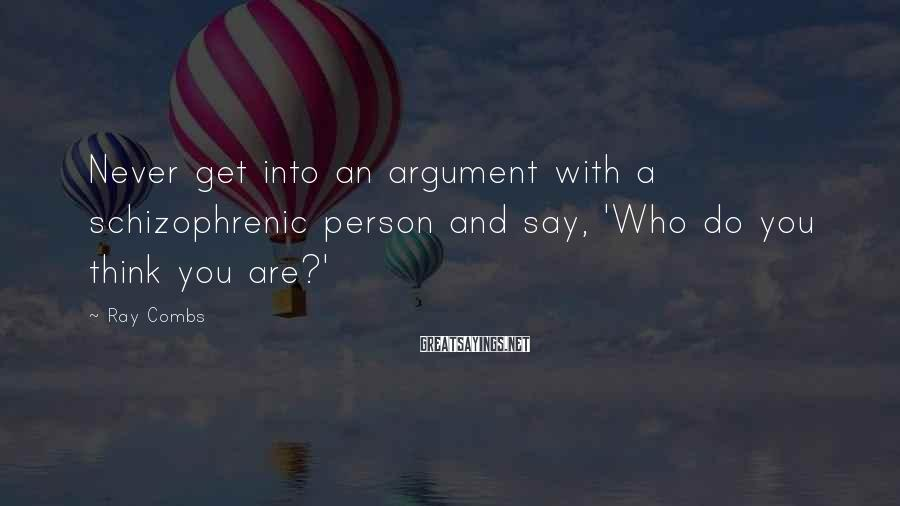Ray Combs Sayings: Never get into an argument with a schizophrenic person and say, 'Who do you think