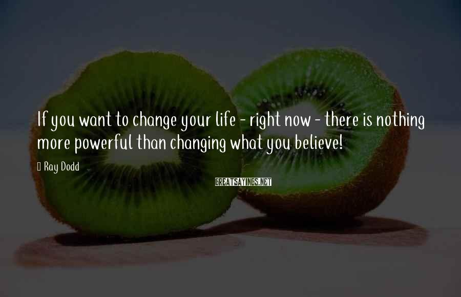Ray Dodd Sayings: If you want to change your life - right now - there is nothing more