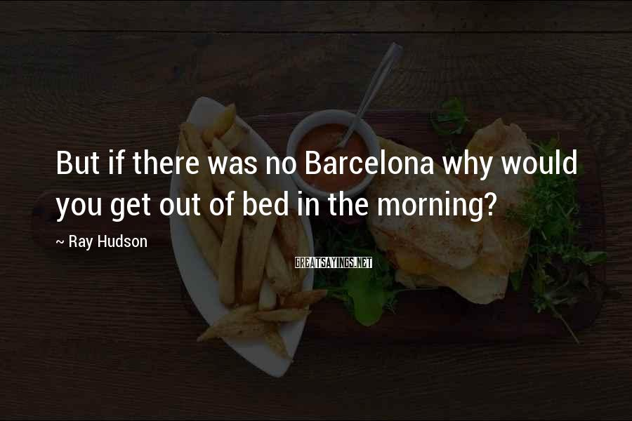 Ray Hudson Sayings: But if there was no Barcelona why would you get out of bed in the
