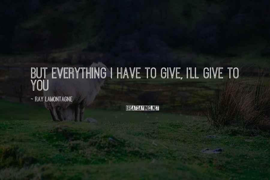 Ray Lamontagne Sayings: But everything I have to give, I'll give to you