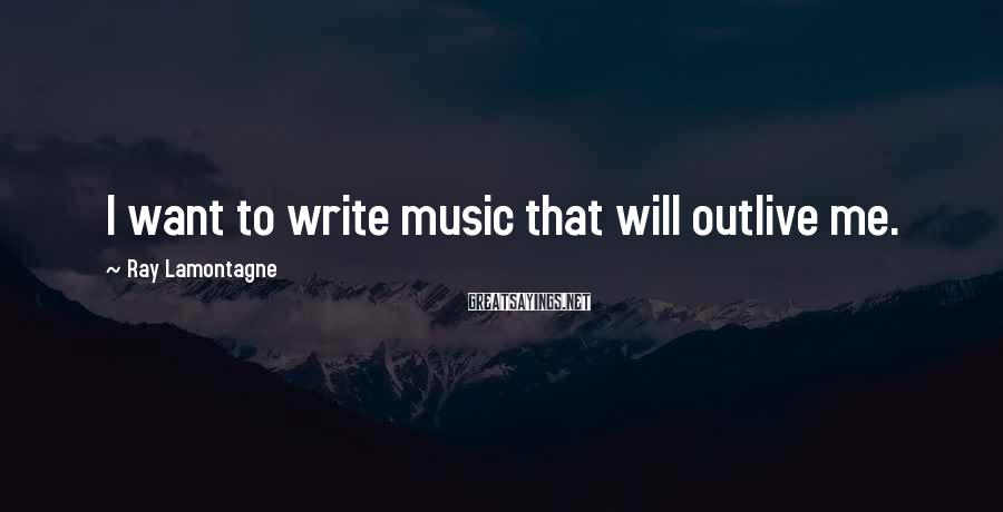 Ray Lamontagne Sayings: I want to write music that will outlive me.