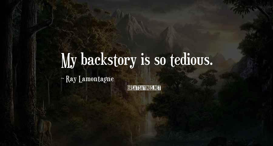 Ray Lamontagne Sayings: My backstory is so tedious.