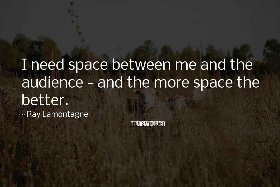 Ray Lamontagne Sayings: I need space between me and the audience - and the more space the better.