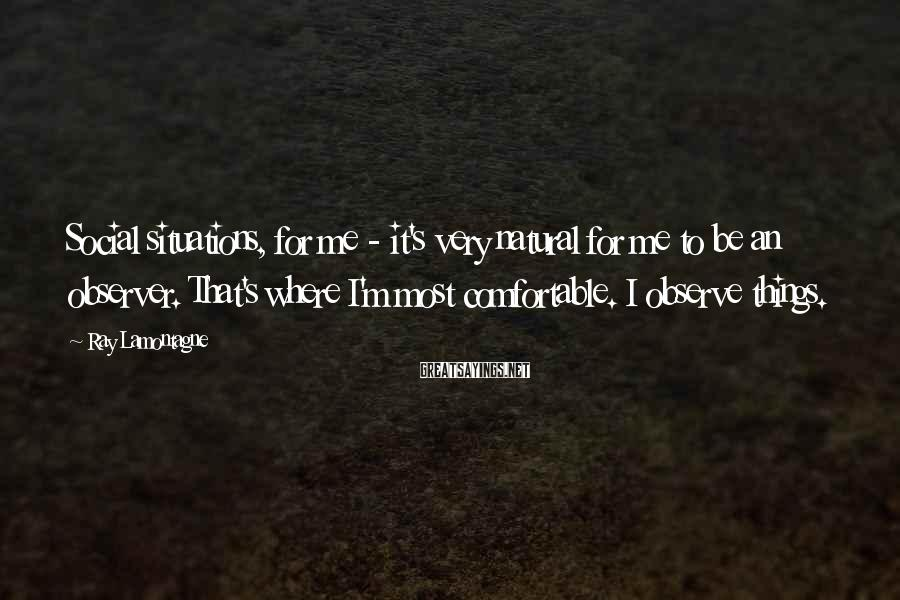 Ray Lamontagne Sayings: Social situations, for me - it's very natural for me to be an observer. That's