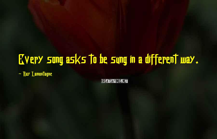 Ray Lamontagne Sayings: Every song asks to be sung in a different way.