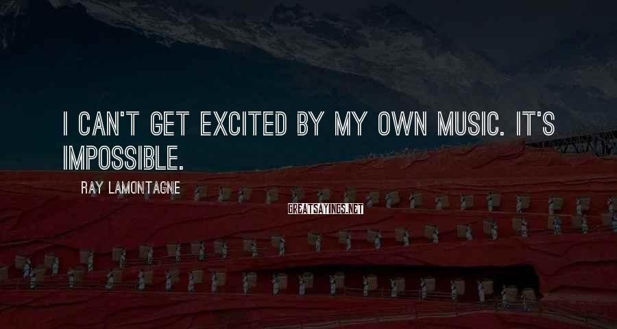 Ray Lamontagne Sayings: I can't get excited by my own music. It's impossible.