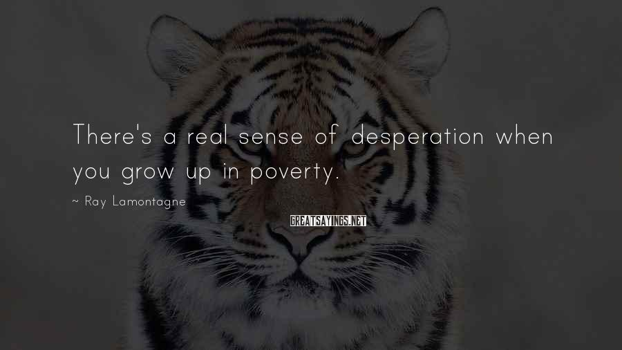 Ray Lamontagne Sayings: There's a real sense of desperation when you grow up in poverty.