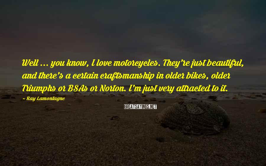 Ray Lamontagne Sayings: Well ... you know, I love motorcycles. They're just beautiful, and there's a certain craftsmanship