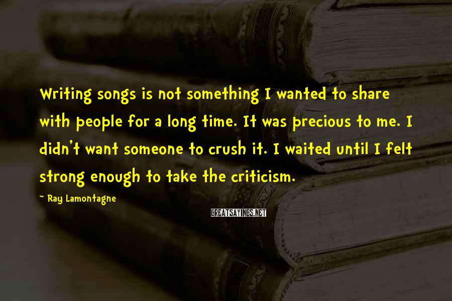 Ray Lamontagne Sayings: Writing songs is not something I wanted to share with people for a long time.