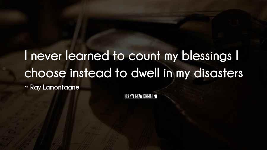 Ray Lamontagne Sayings: I never learned to count my blessings I choose instead to dwell in my disasters