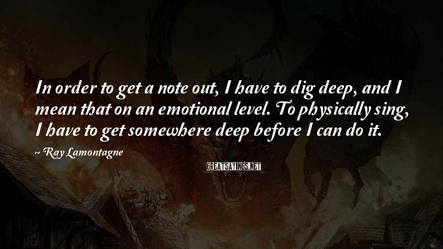 Ray Lamontagne Sayings: In order to get a note out, I have to dig deep, and I mean