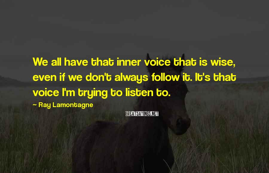 Ray Lamontagne Sayings: We all have that inner voice that is wise, even if we don't always follow