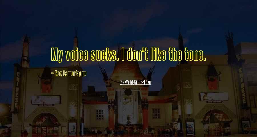 Ray Lamontagne Sayings: My voice sucks. I don't like the tone.