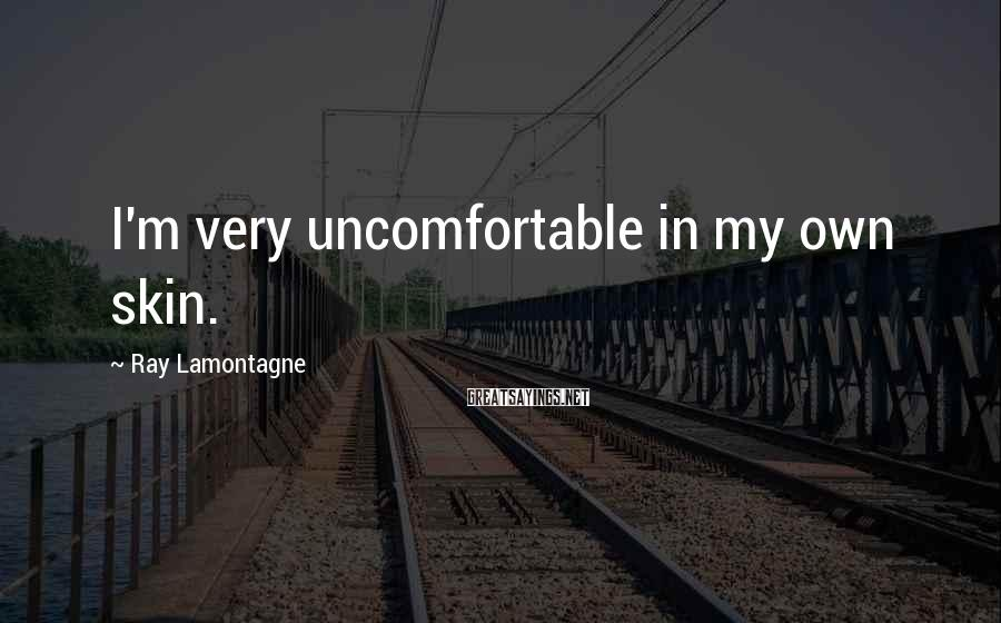 Ray Lamontagne Sayings: I'm very uncomfortable in my own skin.