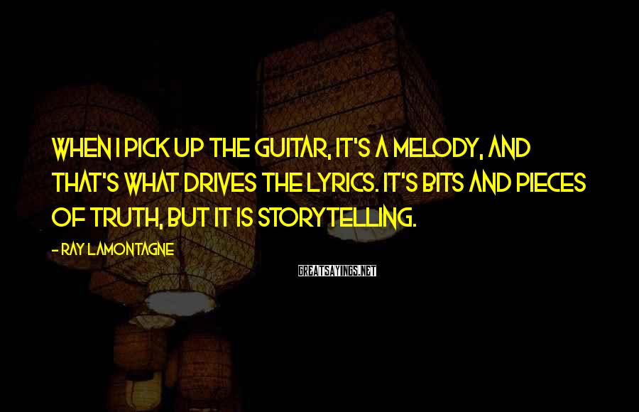 Ray Lamontagne Sayings: When I pick up the guitar, it's a melody, and that's what drives the lyrics.