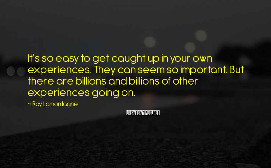 Ray Lamontagne Sayings: It's so easy to get caught up in your own experiences. They can seem so