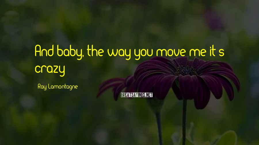 Ray Lamontagne Sayings: And baby, the way you move me it's crazy