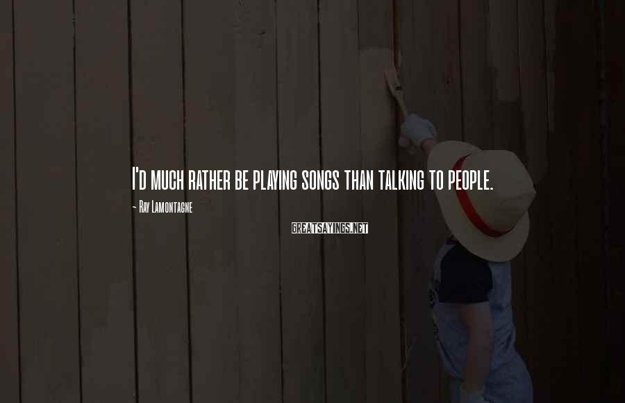 Ray Lamontagne Sayings: I'd much rather be playing songs than talking to people.
