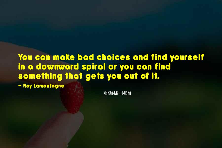 Ray Lamontagne Sayings: You can make bad choices and find yourself in a downward spiral or you can