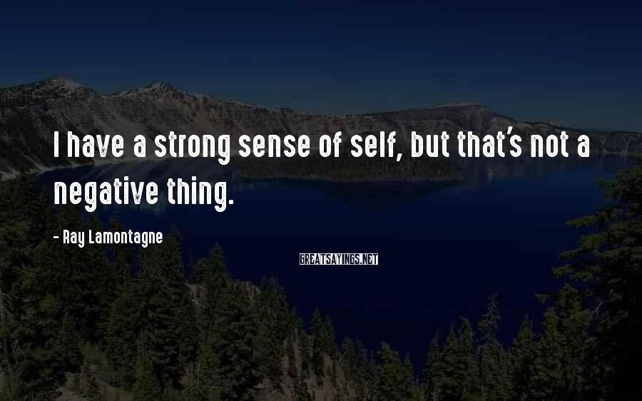 Ray Lamontagne Sayings: I have a strong sense of self, but that's not a negative thing.