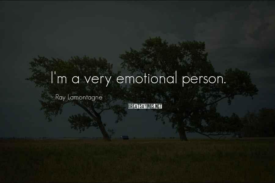 Ray Lamontagne Sayings: I'm a very emotional person.