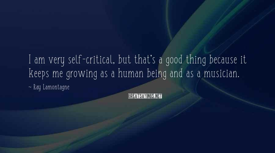 Ray Lamontagne Sayings: I am very self-critical, but that's a good thing because it keeps me growing as