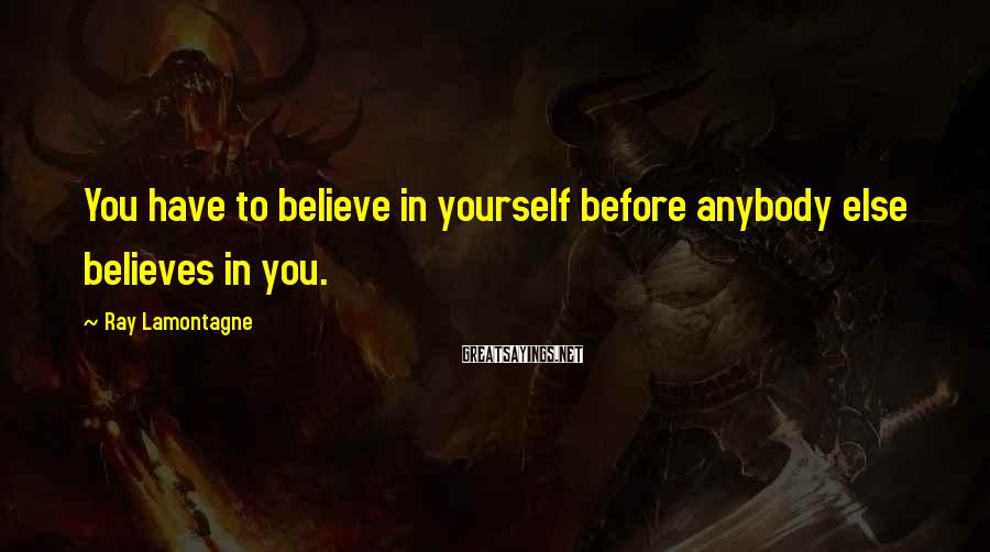 Ray Lamontagne Sayings: You have to believe in yourself before anybody else believes in you.