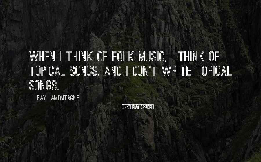 Ray Lamontagne Sayings: When I think of folk music, I think of topical songs. And I don't write