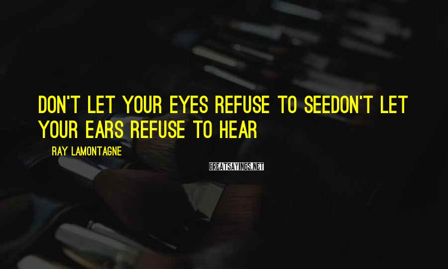 Ray Lamontagne Sayings: Don't let your eyes refuse to seeDon't let your ears refuse to hear