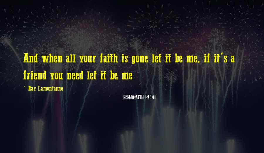 Ray Lamontagne Sayings: And when all your faith is gone let it be me, if it's a friend