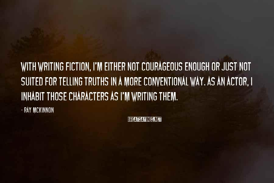 Ray McKinnon Sayings: With writing fiction, I'm either not courageous enough or just not suited for telling truths