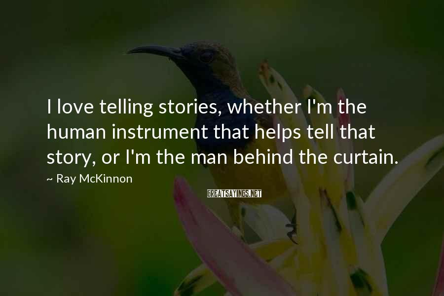 Ray McKinnon Sayings: I love telling stories, whether I'm the human instrument that helps tell that story, or